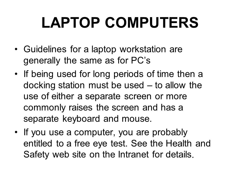 LAPTOP COMPUTERS Guidelines for a laptop workstation are generally the same as for PCs If being used for long periods of time then a docking station must be used – to allow the use of either a separate screen or more commonly raises the screen and has a separate keyboard and mouse.