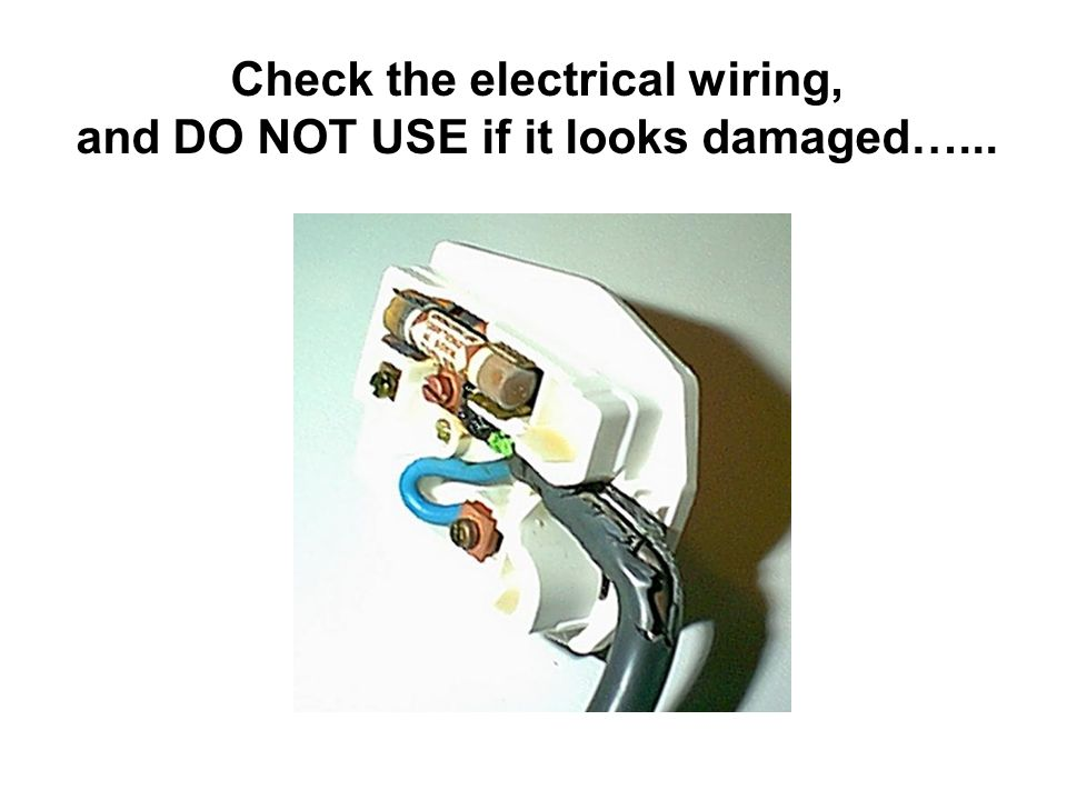 Check the electrical wiring, and DO NOT USE if it looks damaged…...