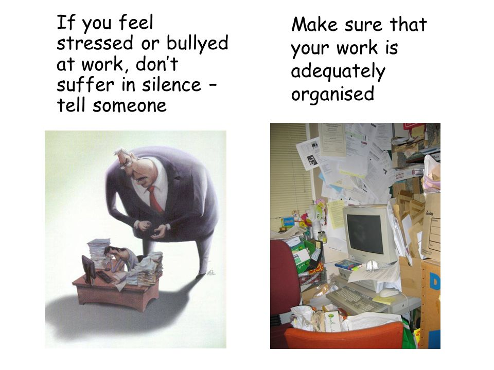 If you feel stressed or bullyed at work, dont suffer in silence – tell someone Make sure that your work is adequately organised