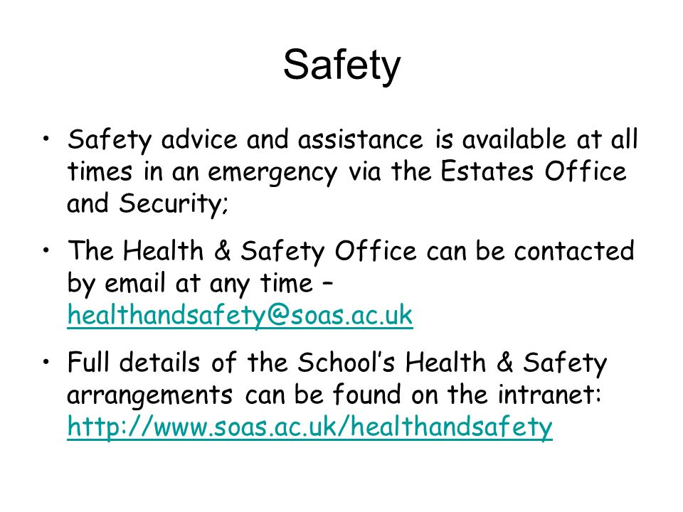 Safety Safety advice and assistance is available at all times in an emergency via the Estates Office and Security; The Health & Safety Office can be contacted by  at any time –  Full details of the Schools Health & Safety arrangements can be found on the intranet: