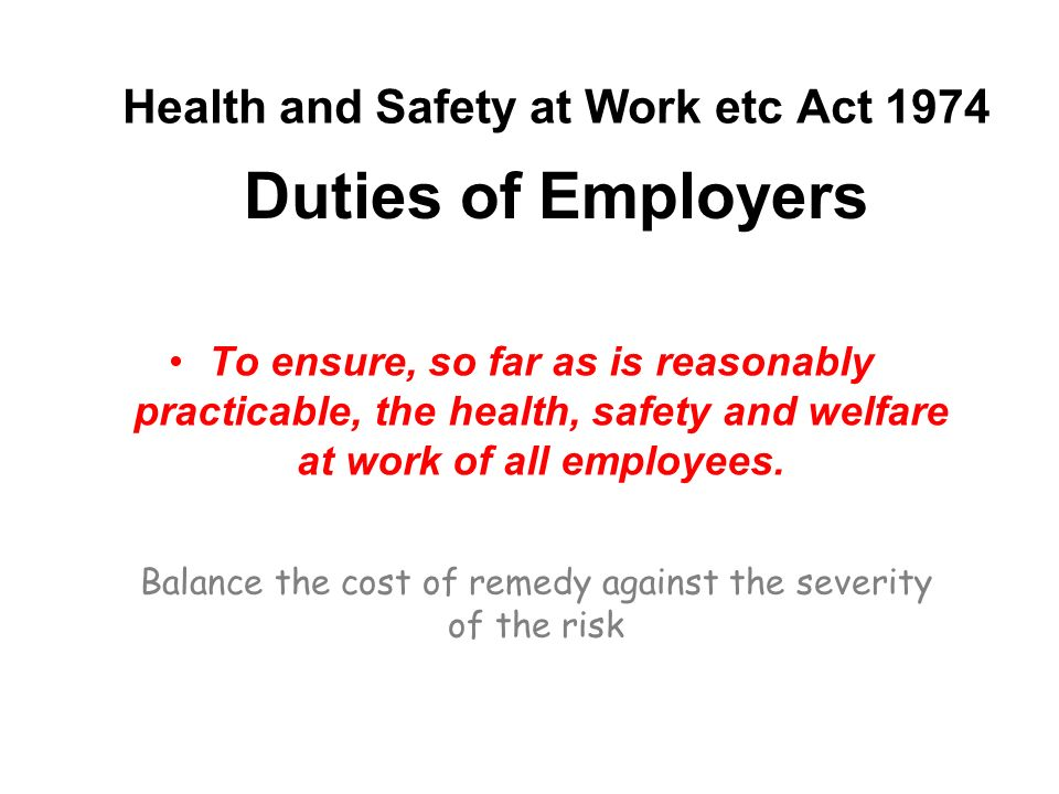 Health and Safety at Work etc Act 1974 To ensure, so far as is reasonably practicable, the health, safety and welfare at work of all employees.