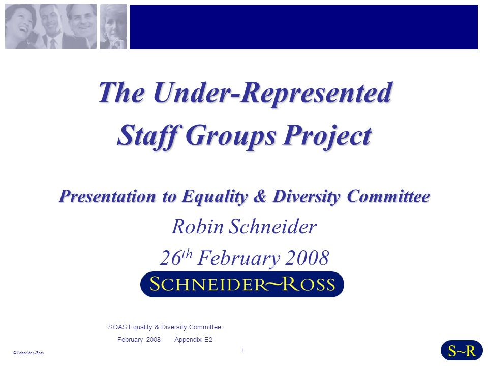 1 © Schneider~Ross S~R The Under-Represented Staff Groups Project Presentation to Equality & Diversity Committee Robin Schneider 26 th February 2008 SOAS Equality & Diversity Committee February 2008 Appendix E2
