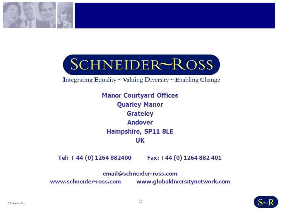10 © Schneider~Ross S~R Manor Courtyard Offices Quarley Manor Grateley Andover Hampshire, SP11 8LE UK Tel: + 44 (0) 1264 882400 Fax: +44 (0) 1264 882 401 email@schneider-ross.com www.schneider-ross.com www.globaldiversitynetwork.com