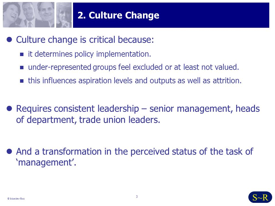 3 © Schneider~Ross S~R 2. Culture Change Culture change is critical because: it determines policy implementation. under-represented groups feel exclud