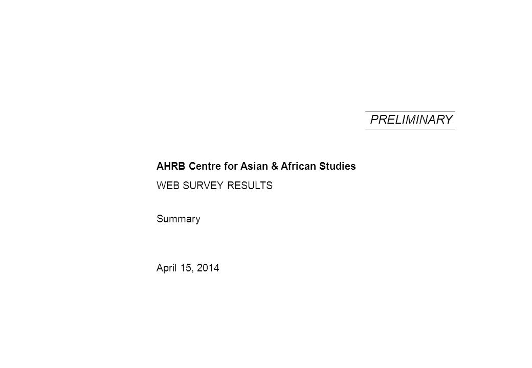 Summary April 15, 2014 PRELIMINARY WEB SURVEY RESULTS AHRB Centre for Asian & African Studies