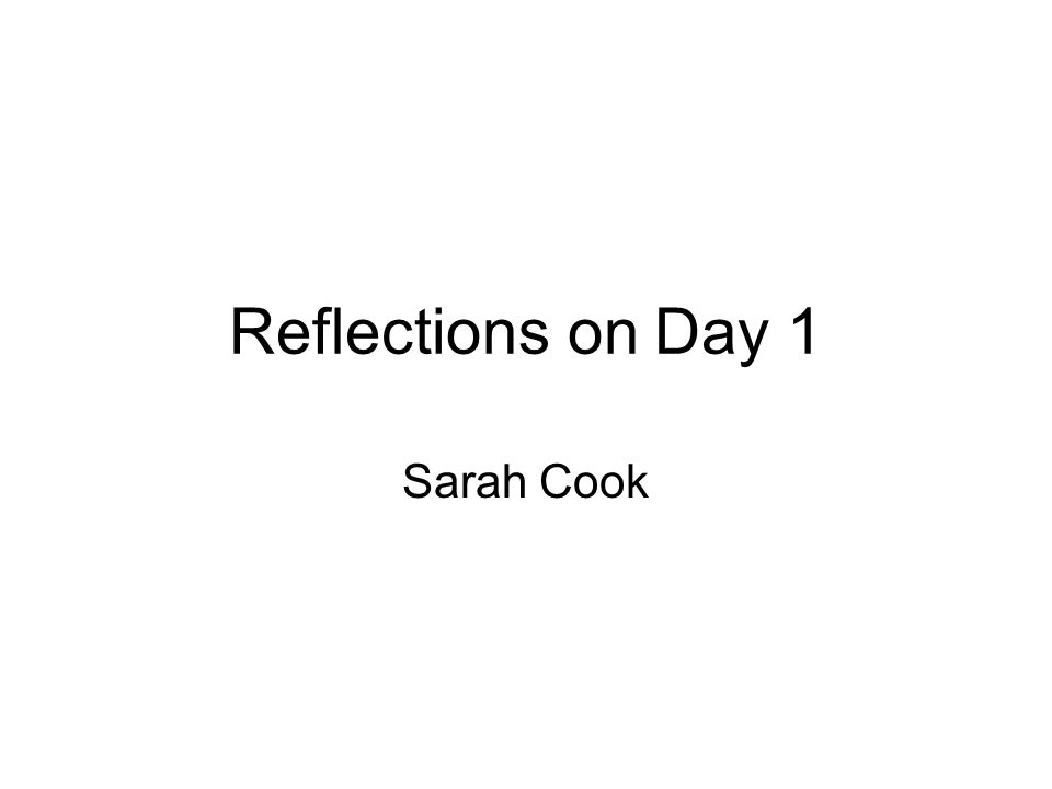 Reflections on Day 1 Sarah Cook
