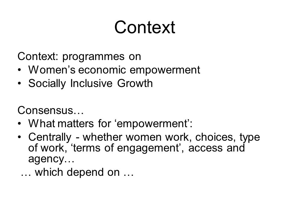 Context Context: programmes on Womens economic empowerment Socially Inclusive Growth Consensus… What matters for empowerment: Centrally - whether women work, choices, type of work, terms of engagement, access and agency… … which depend on …