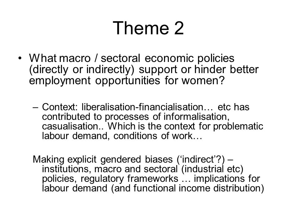 Theme 2 What macro / sectoral economic policies (directly or indirectly) support or hinder better employment opportunities for women.