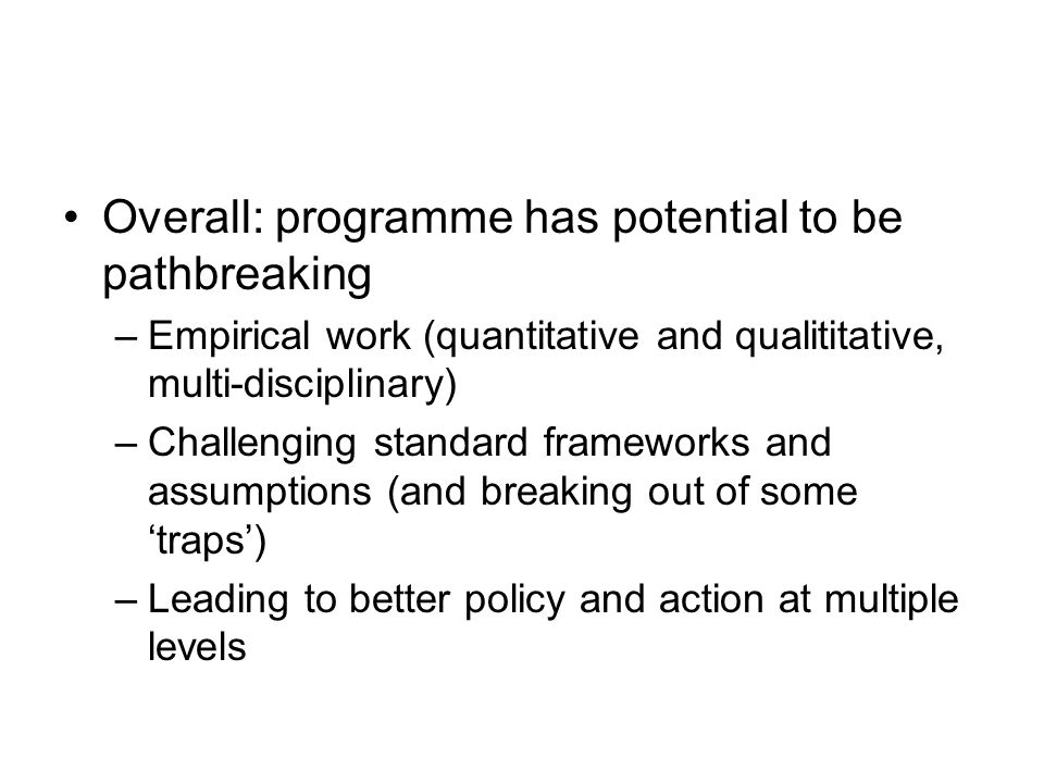 Overall: programme has potential to be pathbreaking –Empirical work (quantitative and qualititative, multi-disciplinary) –Challenging standard framewo