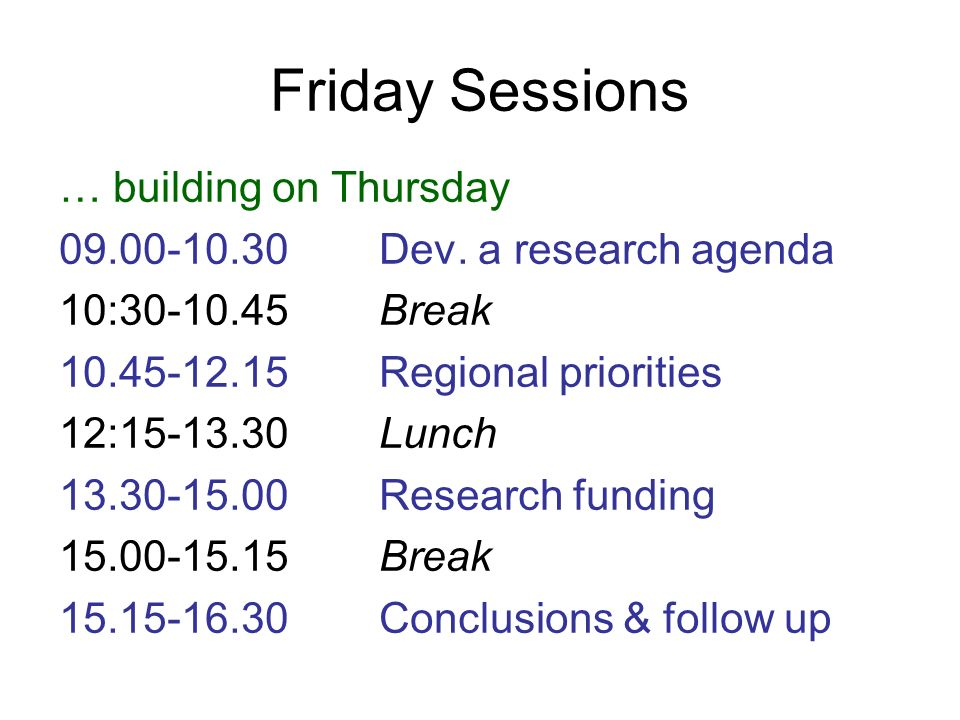 Friday Sessions … building on Thursday 09.00-10.30Dev. a research agenda 10:30-10.45Break 10.45-12.15Regional priorities 12:15-13.30Lunch 13.30-15.00R