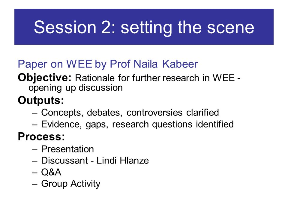 Session 2: setting the scene Paper on WEE by Prof Naila Kabeer Objective: Rationale for further research in WEE - opening up discussion Outputs: –Conc