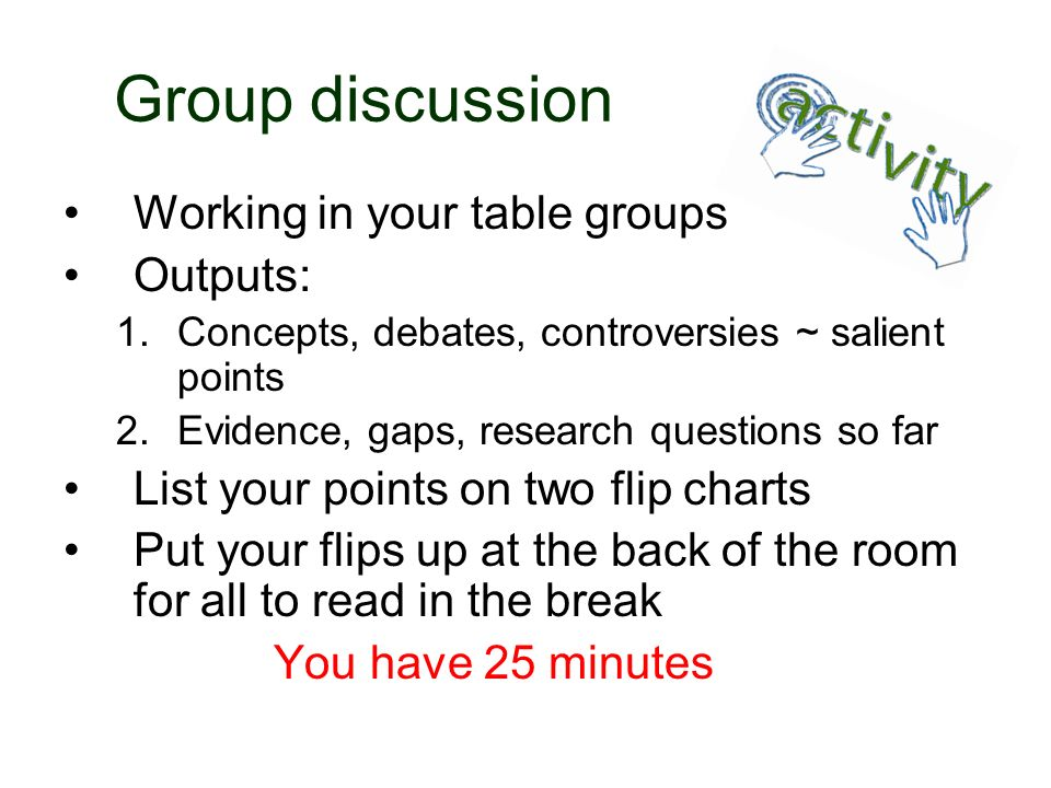 Group discussion Working in your table groups Outputs: 1.Concepts, debates, controversies ~ salient points 2.Evidence, gaps, research questions so far