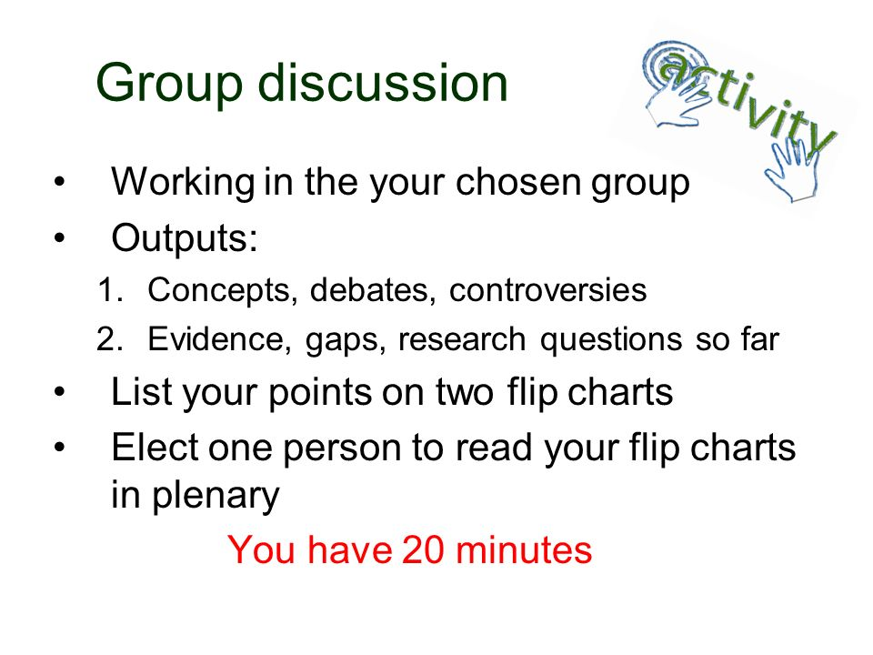 Group discussion Working in the your chosen group Outputs: 1.Concepts, debates, controversies 2.Evidence, gaps, research questions so far List your po
