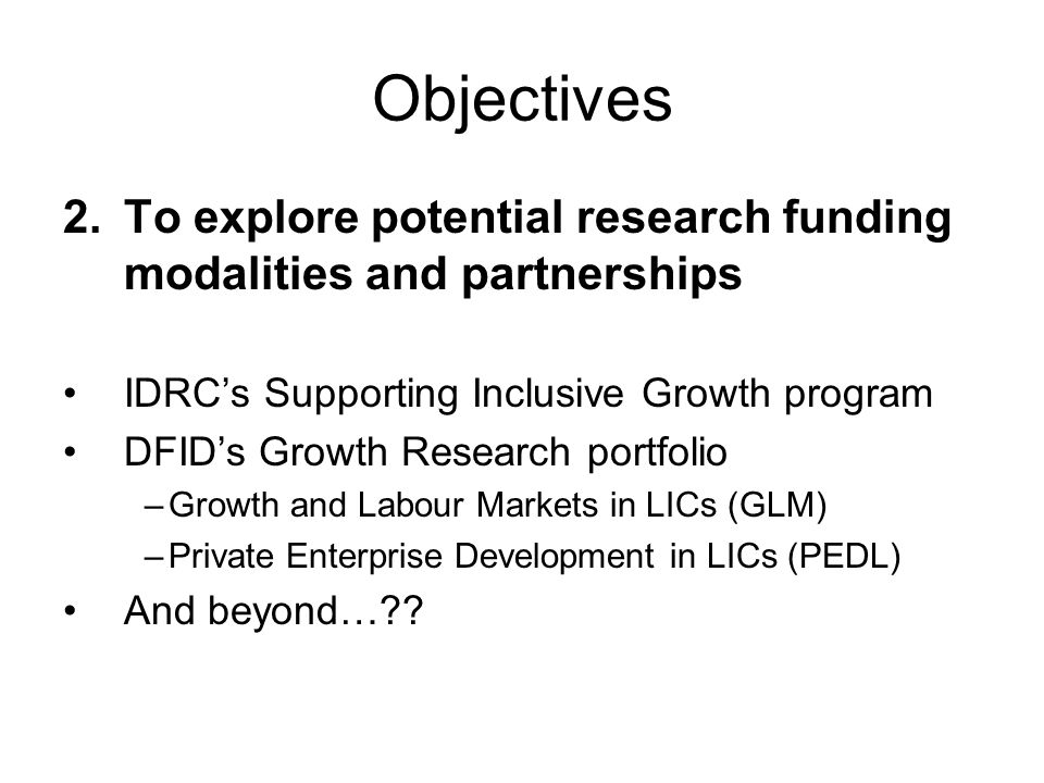 Objectives 2.To explore potential research funding modalities and partnerships IDRCs Supporting Inclusive Growth program DFIDs Growth Research portfol