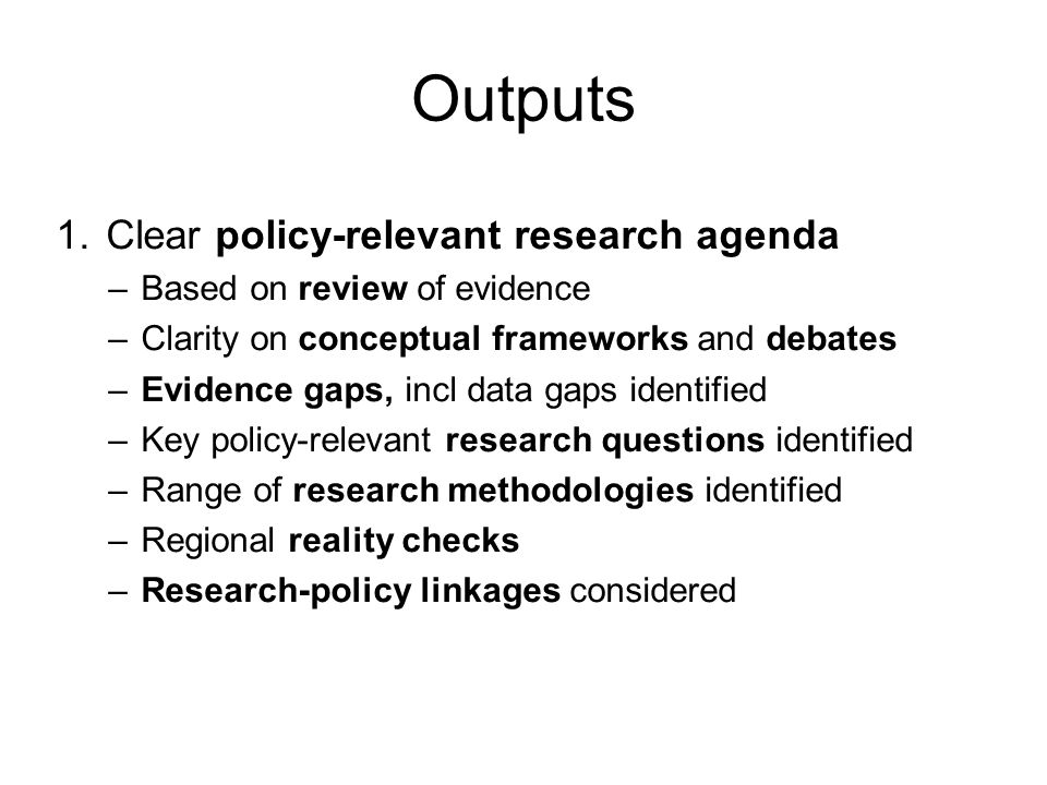 Outputs 1. Clear policy-relevant research agenda –Based on review of evidence –Clarity on conceptual frameworks and debates –Evidence gaps, incl data