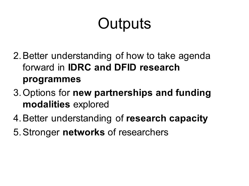 Outputs 2.Better understanding of how to take agenda forward in IDRC and DFID research programmes 3.Options for new partnerships and funding modalitie