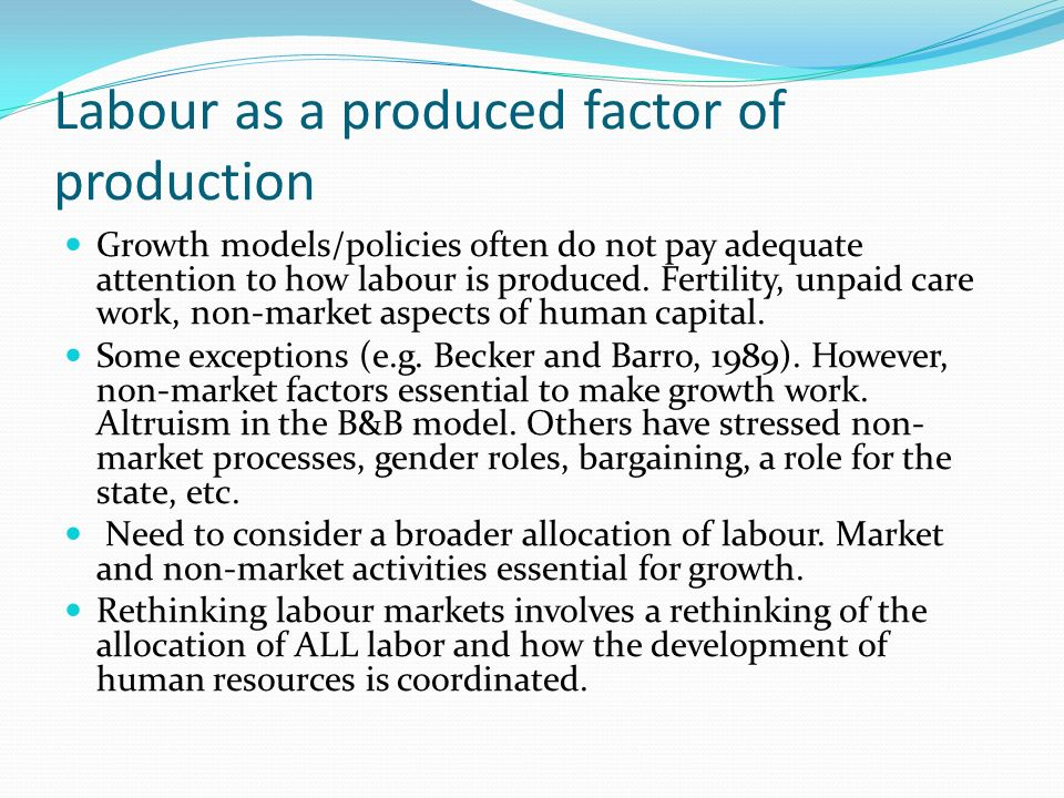 Labour as a produced factor of production Growth models/policies often do not pay adequate attention to how labour is produced.