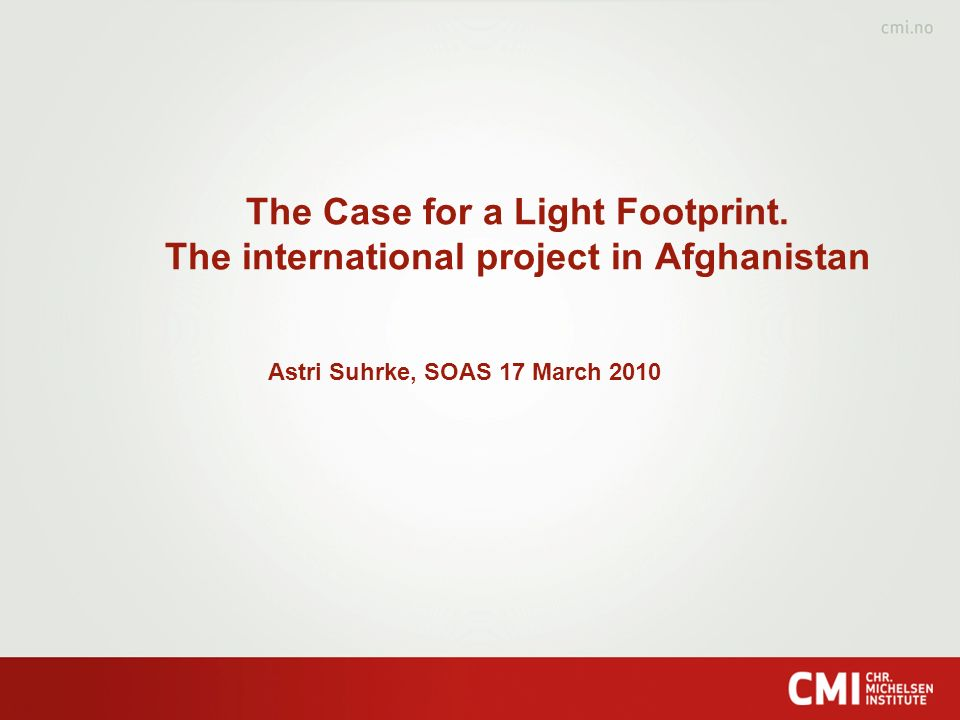 The Case for a Light Footprint. The international project in Afghanistan Astri Suhrke, SOAS 17 March 2010