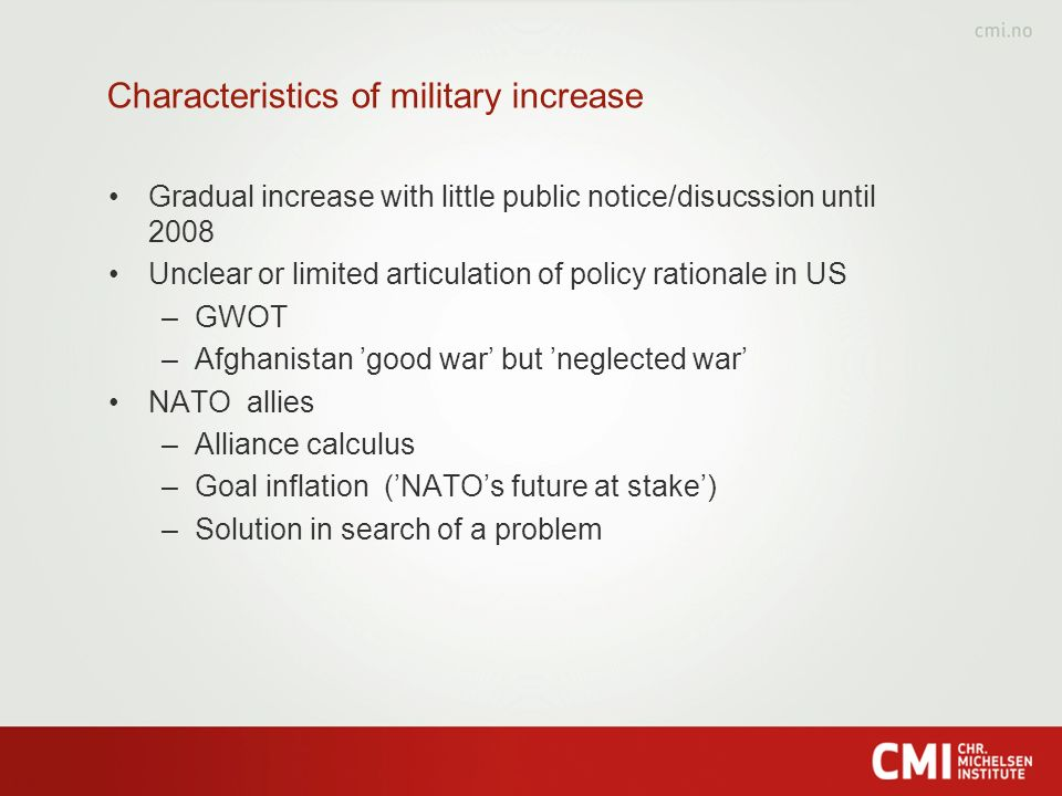 Characteristics of military increase Gradual increase with little public notice/disucssion until 2008 Unclear or limited articulation of policy rationale in US –GWOT –Afghanistan good war but neglected war NATO allies –Alliance calculus –Goal inflation (NATOs future at stake) –Solution in search of a problem