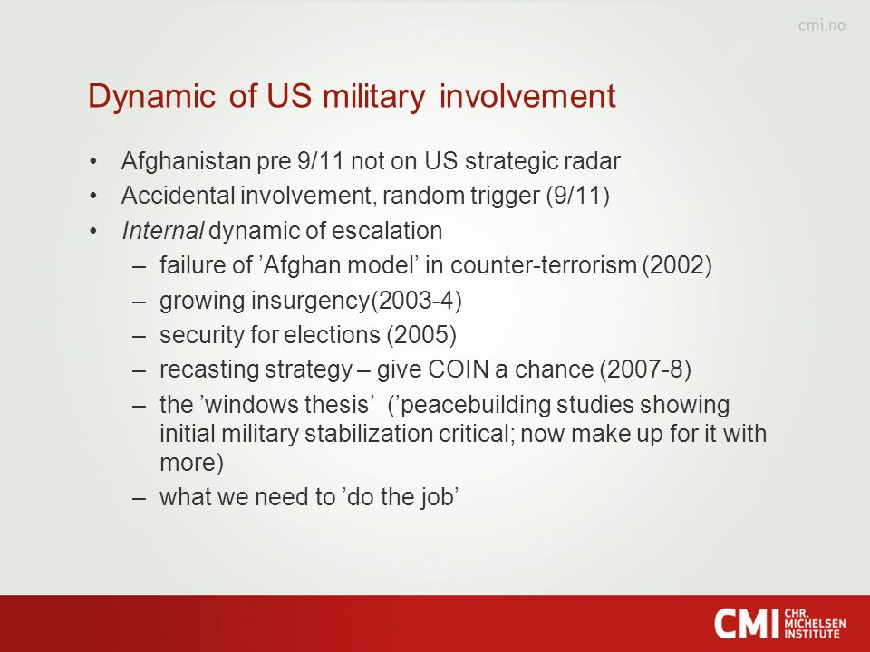 Dynamic of US military involvement Afghanistan pre 9/11 not on US strategic radar Accidental involvement, random trigger (9/11) Internal dynamic of escalation –failure of Afghan model in counter-terrorism (2002) –growing insurgency(2003-4) –security for elections (2005) –recasting strategy – give COIN a chance (2007-8) –the windows thesis (peacebuilding studies showing initial military stabilization critical; now make up for it with more) –what we need to do the job