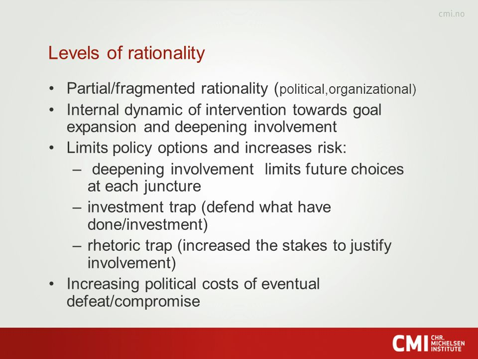 Levels of rationality Partial/fragmented rationality ( political,organizational) Internal dynamic of intervention towards goal expansion and deepening involvement Limits policy options and increases risk: – deepening involvement limits future choices at each juncture –investment trap (defend what have done/investment) –rhetoric trap (increased the stakes to justify involvement) Increasing political costs of eventual defeat/compromise