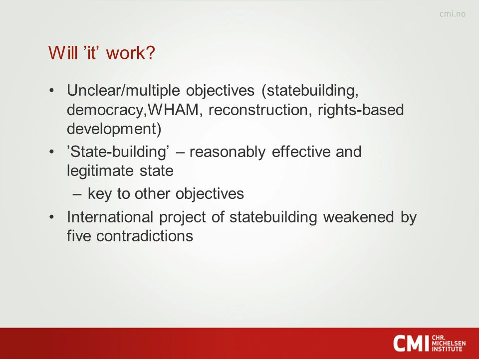 Will it work? Unclear/multiple objectives (statebuilding, democracy,WHAM, reconstruction, rights-based development) State-building – reasonably effect