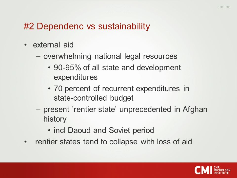 #2 Dependenc vs sustainability external aid –overwhelming national legal resources 90-95% of all state and development expenditures 70 percent of recurrent expenditures in state-controlled budget –present rentier state unprecedented in Afghan history incl Daoud and Soviet period rentier states tend to collapse with loss of aid