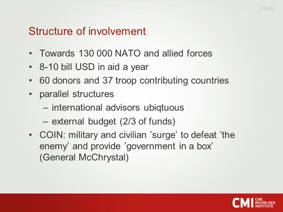 Structure of involvement Towards 130 000 NATO and allied forces 8-10 bill USD in aid a year 60 donors and 37 troop contributing countries parallel structures –international advisors ubiqtuous –external budget (2/3 of funds) COIN: military and civilian surge to defeat the enemy and provide government in a box (General McChrystal)
