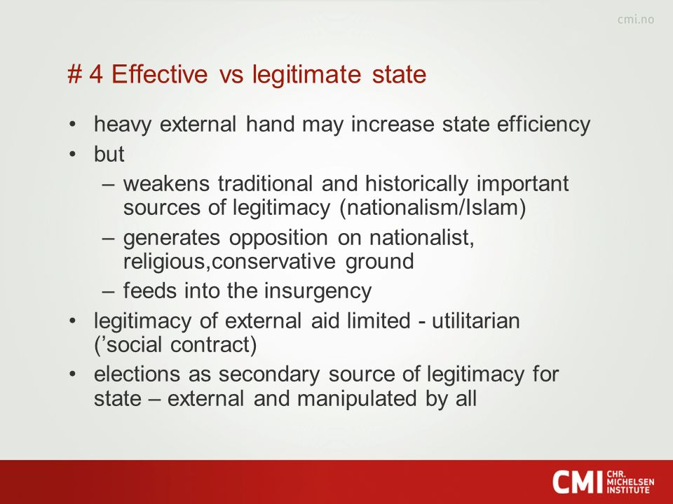 # 4 Effective vs legitimate state heavy external hand may increase state efficiency but –weakens traditional and historically important sources of legitimacy (nationalism/Islam) –generates opposition on nationalist, religious,conservative ground –feeds into the insurgency legitimacy of external aid limited - utilitarian (social contract) elections as secondary source of legitimacy for state – external and manipulated by all