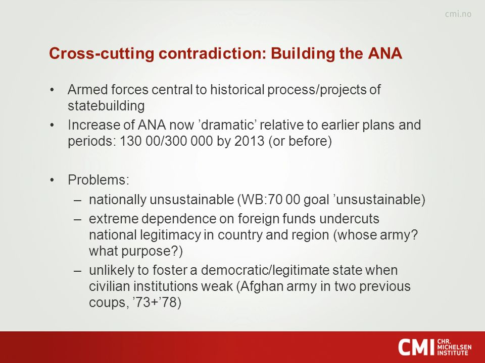 Cross-cutting contradiction: Building the ANA Armed forces central to historical process/projects of statebuilding Increase of ANA now dramatic relative to earlier plans and periods: 130 00/300 000 by 2013 (or before) Problems: –nationally unsustainable (WB:70 00 goal unsustainable) –extreme dependence on foreign funds undercuts national legitimacy in country and region (whose army.