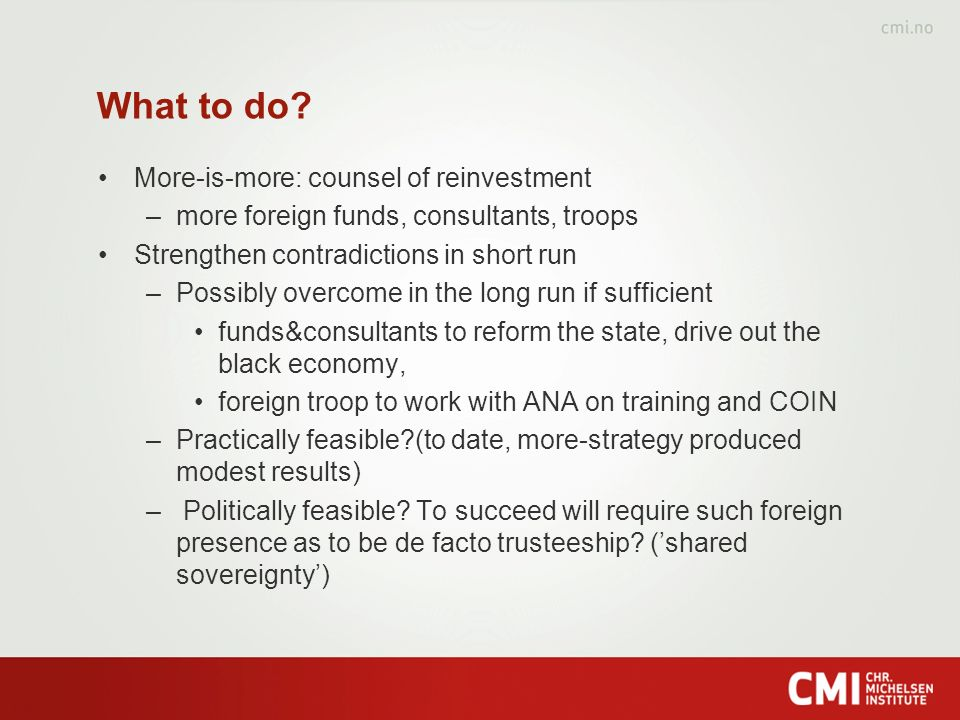 What to do? More-is-more: counsel of reinvestment –more foreign funds, consultants, troops Strengthen contradictions in short run –Possibly overcome i