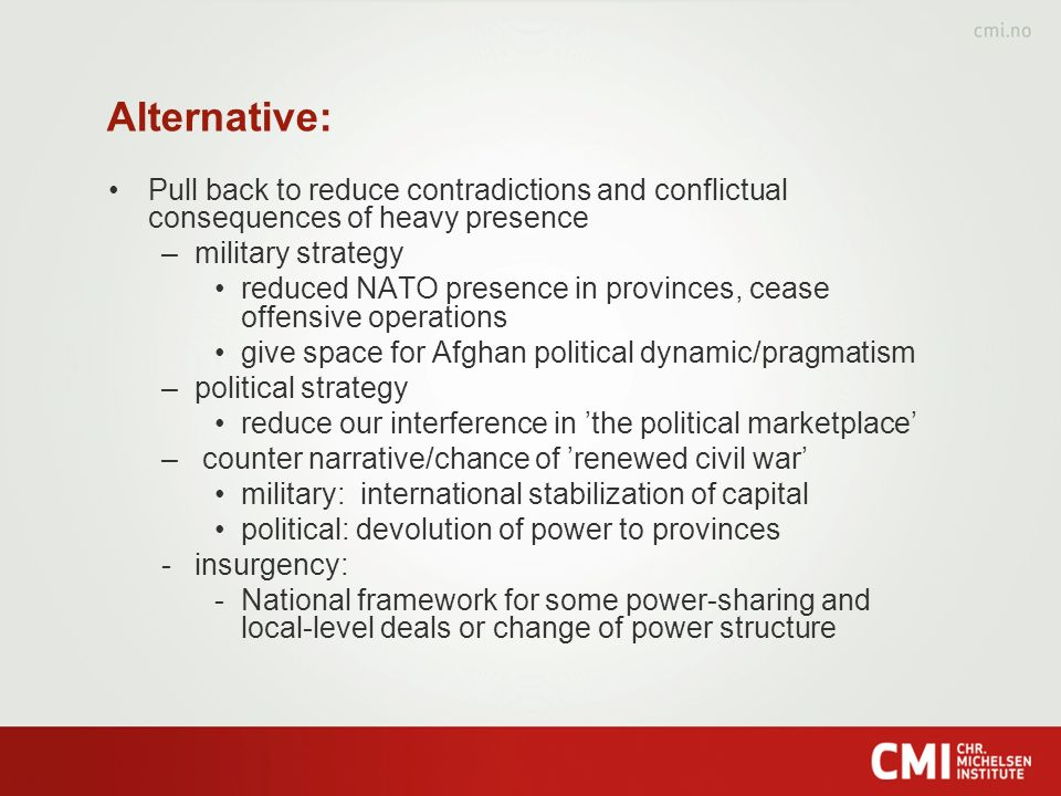 Alternative: Pull back to reduce contradictions and conflictual consequences of heavy presence –military strategy reduced NATO presence in provinces, cease offensive operations give space for Afghan political dynamic/pragmatism –political strategy reduce our interference in the political marketplace – counter narrative/chance of renewed civil war military: international stabilization of capital political: devolution of power to provinces -insurgency: -National framework for some power-sharing and local-level deals or change of power structure