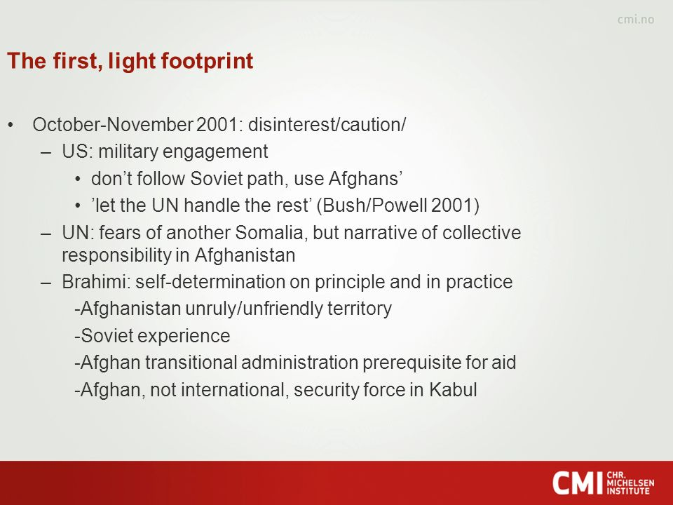 The first, light footprint October-November 2001: disinterest/caution/ –US: military engagement dont follow Soviet path, use Afghans let the UN handle the rest (Bush/Powell 2001) –UN: fears of another Somalia, but narrative of collective responsibility in Afghanistan –Brahimi: self-determination on principle and in practice -Afghanistan unruly/unfriendly territory -Soviet experience -Afghan transitional administration prerequisite for aid -Afghan, not international, security force in Kabul