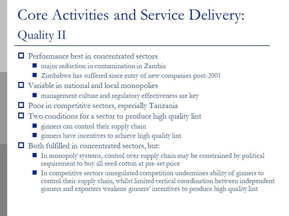 Core Activities and Service Delivery: Quality II Performance best in concentrated sectors major reduction in contamination in Zambia Zimbabwe has suffered since entry of new companies post-2001 Variable in national and local monopolies management culture and regulatory effectiveness are key Poor in competitive sectors, especially Tanzania Two conditions for a sector to produce high quality lint ginners can control their supply chain ginners have incentives to achieve high quality lint Both fulfilled in concentrated sectors, but: In monopoly systems, control over supply chain may be constrained by political requirement to buy all seed cotton at pre-set price In competitive sectors unregulated competition undermines ability of ginners to control their supply chain, whilst limited vertical coordination between independent ginners and exporters weakens ginners incentives to produce high quality lint