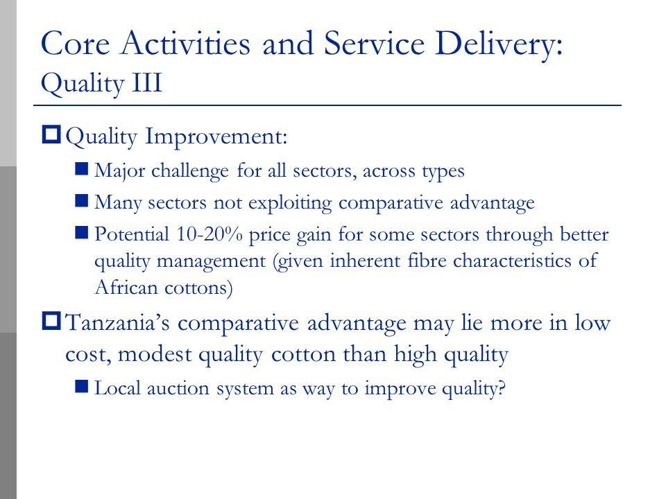 Core Activities and Service Delivery: Quality III Quality Improvement: Major challenge for all sectors, across types Many sectors not exploiting comparative advantage Potential 10-20% price gain for some sectors through better quality management (given inherent fibre characteristics of African cottons) Tanzanias comparative advantage may lie more in low cost, modest quality cotton than high quality Local auction system as way to improve quality