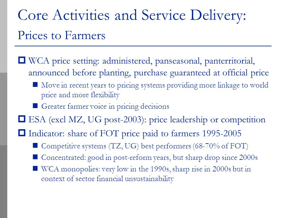 Core Activities and Service Delivery: Prices to Farmers WCA price setting: administered, panseasonal, panterritorial, announced before planting, purchase guaranteed at official price Move in recent years to pricing systems providing more linkage to world price and more flexibility Greater farmer voice in pricing decisions ESA (excl MZ, UG post-2003): price leadership or competition Indicator: share of FOT price paid to farmers 1995-2005 Competitive systems (TZ, UG) best performers (68-70% of FOT) Concentrated: good in post-reform years, but sharp drop since 2000s WCA monopolies: very low in the 1990s, sharp rise in 2000s but in context of sector financial unsustainability
