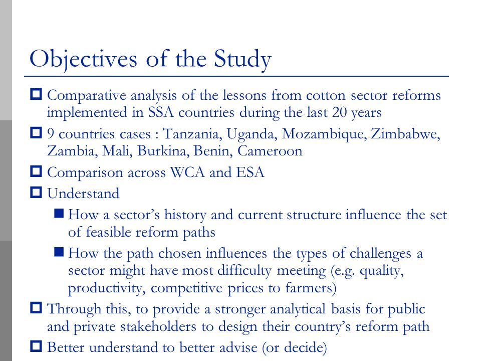 Objectives of the Study Comparative analysis of the lessons from cotton sector reforms implemented in SSA countries during the last 20 years 9 countries cases : Tanzania, Uganda, Mozambique, Zimbabwe, Zambia, Mali, Burkina, Benin, Cameroon Comparison across WCA and ESA Understand How a sectors history and current structure influence the set of feasible reform paths How the path chosen influences the types of challenges a sector might have most difficulty meeting (e.g.