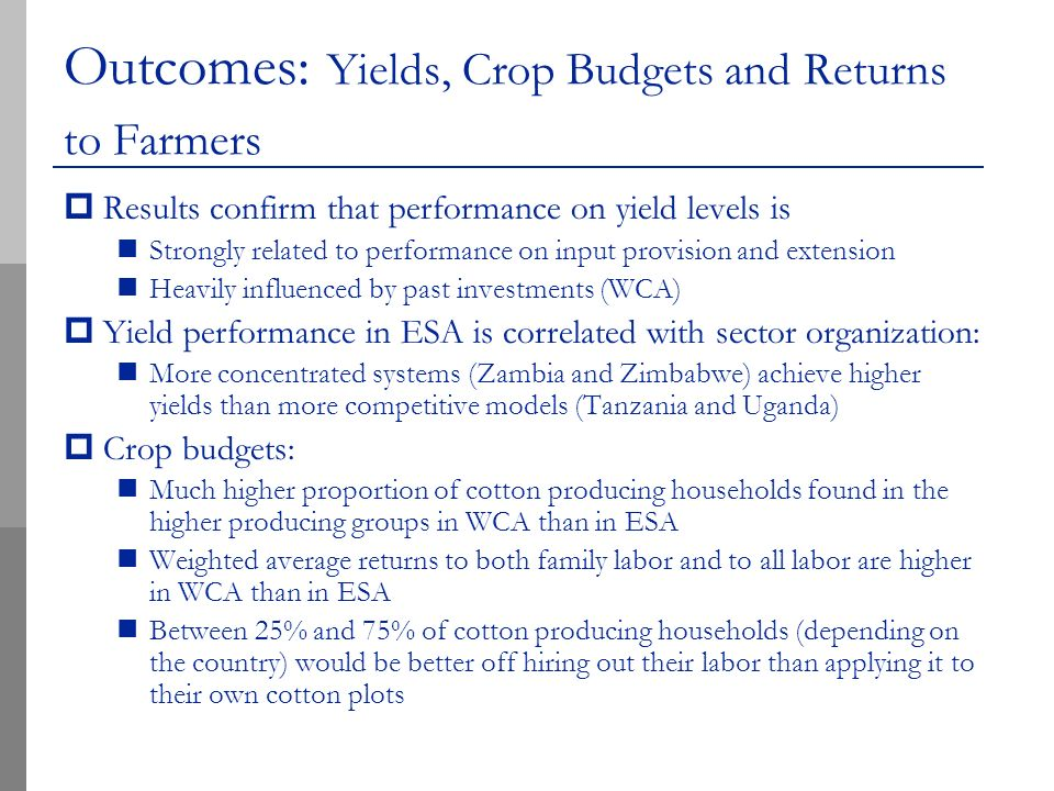 Outcomes: Yields, Crop Budgets and Returns to Farmers Results confirm that performance on yield levels is Strongly related to performance on input provision and extension Heavily influenced by past investments (WCA) Yield performance in ESA is correlated with sector organization: More concentrated systems (Zambia and Zimbabwe) achieve higher yields than more competitive models (Tanzania and Uganda) Crop budgets: Much higher proportion of cotton producing households found in the higher producing groups in WCA than in ESA Weighted average returns to both family labor and to all labor are higher in WCA than in ESA Between 25% and 75% of cotton producing households (depending on the country) would be better off hiring out their labor than applying it to their own cotton plots