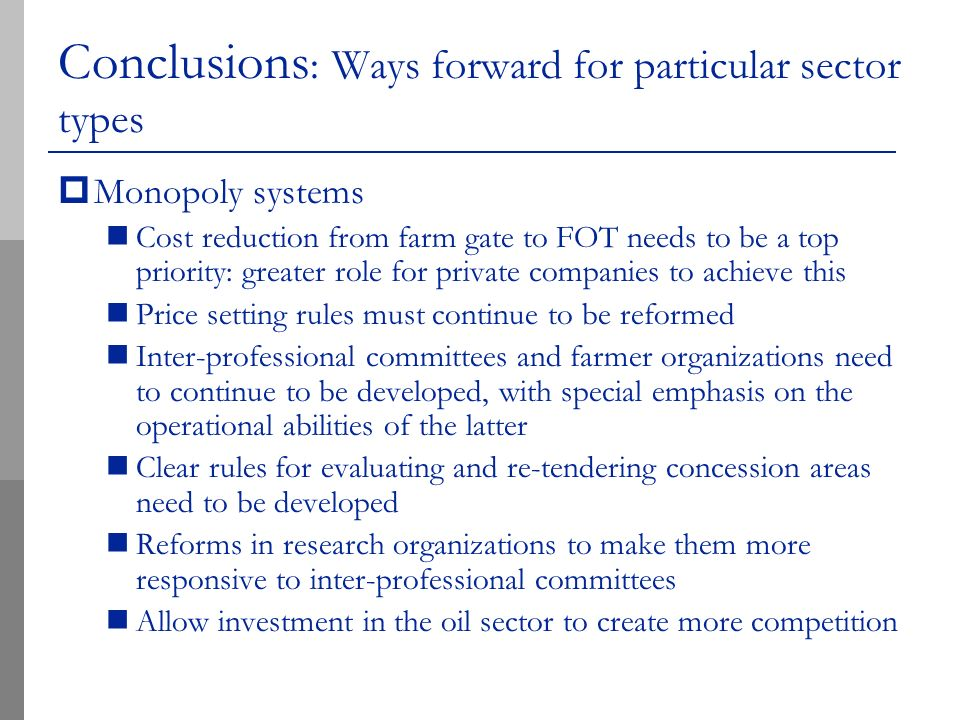Conclusions : Ways forward for particular sector types Monopoly systems Cost reduction from farm gate to FOT needs to be a top priority: greater role for private companies to achieve this Price setting rules must continue to be reformed Inter-professional committees and farmer organizations need to continue to be developed, with special emphasis on the operational abilities of the latter Clear rules for evaluating and re-tendering concession areas need to be developed Reforms in research organizations to make them more responsive to inter-professional committees Allow investment in the oil sector to create more competition
