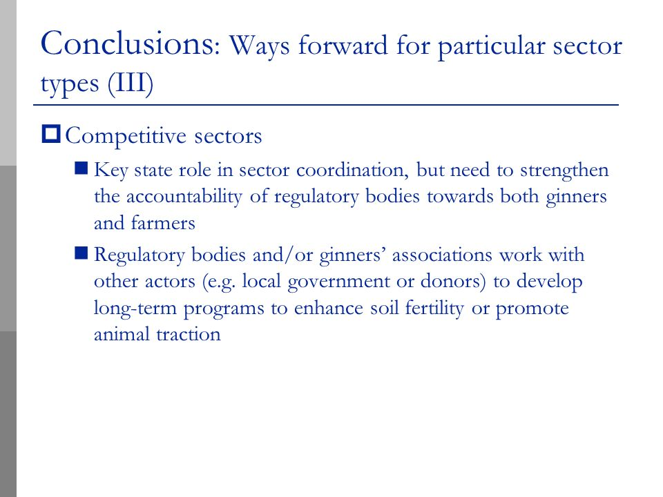 Conclusions : Ways forward for particular sector types (III) Competitive sectors Key state role in sector coordination, but need to strengthen the accountability of regulatory bodies towards both ginners and farmers Regulatory bodies and/or ginners associations work with other actors (e.g.