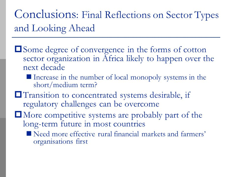 Conclusions : Final Reflections on Sector Types and Looking Ahead Some degree of convergence in the forms of cotton sector organization in Africa likely to happen over the next decade Increase in the number of local monopoly systems in the short/medium term.