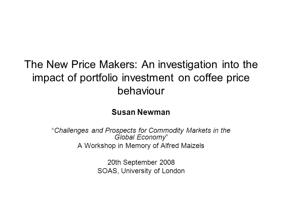 The New Price Makers: An investigation into the impact of portfolio investment on coffee price behaviour Susan Newman Challenges and Prospects for Commodity Markets in the Global Economy A Workshop in Memory of Alfred Maizels 20th September 2008 SOAS, University of London