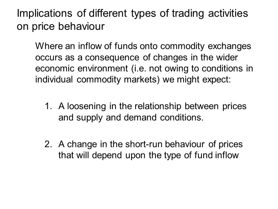 Implications of different types of trading activities on price behaviour Where an inflow of funds onto commodity exchanges occurs as a consequence of changes in the wider economic environment (i.e.