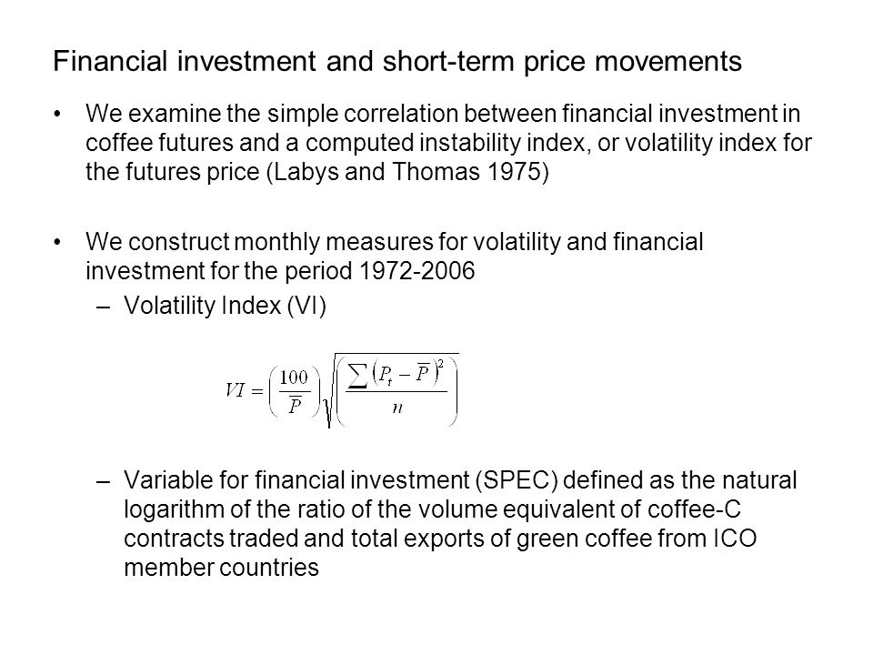Financial investment and short-term price movements We examine the simple correlation between financial investment in coffee futures and a computed instability index, or volatility index for the futures price (Labys and Thomas 1975) We construct monthly measures for volatility and financial investment for the period 1972-2006 –Volatility Index (VI) –Variable for financial investment (SPEC) defined as the natural logarithm of the ratio of the volume equivalent of coffee-C contracts traded and total exports of green coffee from ICO member countries