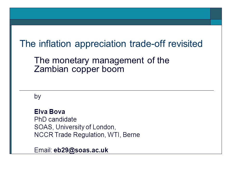 The inflation appreciation trade-off revisited The monetary management of the Zambian copper boom by Elva Bova PhD candidate SOAS, University of London, NCCR Trade Regulation, WTI, Berne Email: eb29@soas.ac.uk