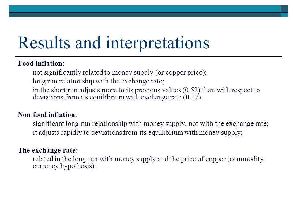 Results and interpretations Food inflation: not significantly related to money supply (or copper price); long run relationship with the exchange rate; in the short run adjusts more to its previous values (0.52) than with respect to deviations from its equilibrium with exchange rate (0.17).