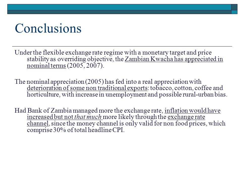Conclusions Under the flexible exchange rate regime with a monetary target and price stability as overriding objective, the Zambian Kwacha has appreciated in nominal terms (2005, 2007).