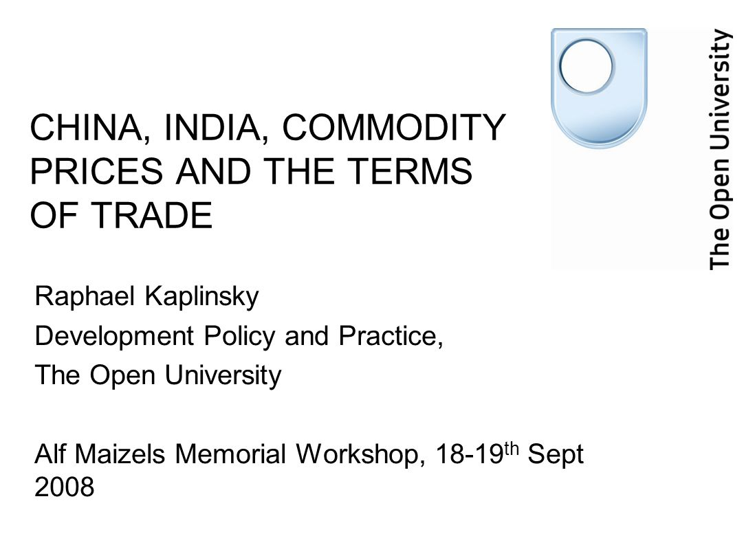CHINA, INDIA, COMMODITY PRICES AND THE TERMS OF TRADE Raphael Kaplinsky Development Policy and Practice, The Open University Alf Maizels Memorial Workshop, 18-19 th Sept 2008