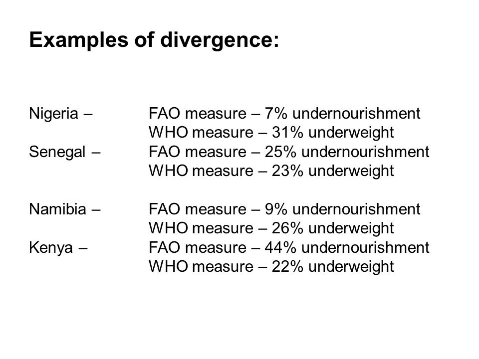 Examples of divergence: Nigeria –FAO measure – 7% undernourishment WHO measure – 31% underweight Senegal – FAO measure – 25% undernourishment WHO measure – 23% underweight Namibia – FAO measure – 9% undernourishment WHO measure – 26% underweight Kenya – FAO measure – 44% undernourishment WHO measure – 22% underweight
