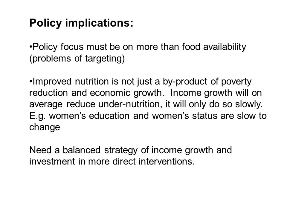 Policy implications: Policy focus must be on more than food availability (problems of targeting) Improved nutrition is not just a by-product of poverty reduction and economic growth.